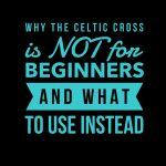 Why The Celtic Cross is Not For Beginners and What To Use Instead