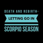 Death and Rebirth- Letting Go During Scorpio Season