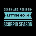 Death and Rebirth- Letting Go During Scorpio Season